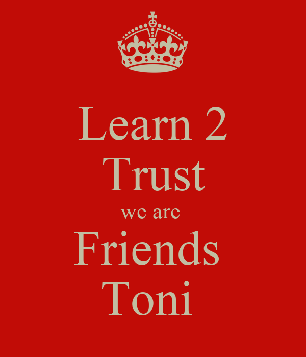 Learn 2 Trust we are  Friends  Toni