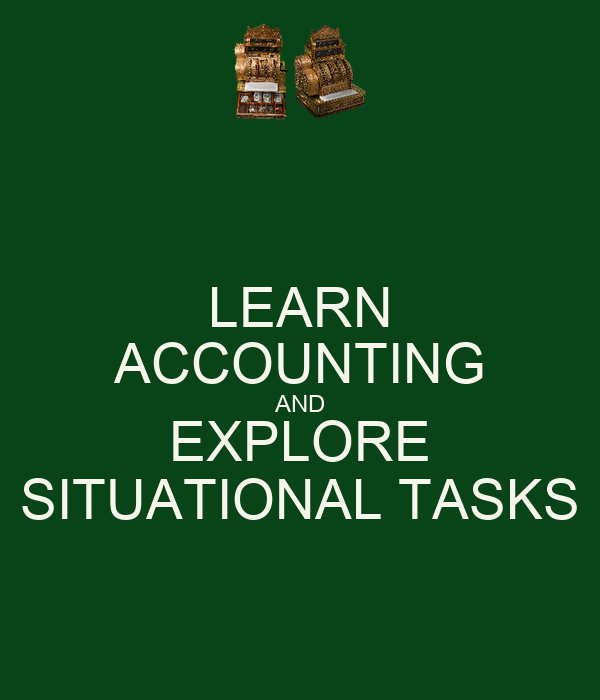 LEARN ACCOUNTING AND EXPLORE SITUATIONAL TASKS