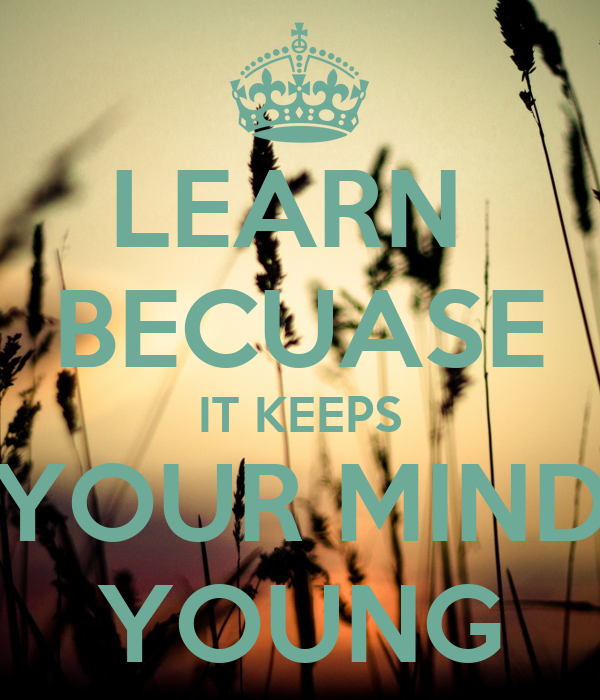 LEARN  BECUASE IT KEEPS YOUR MIND YOUNG