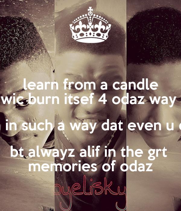 learn from a candle wic burn itsef 4 odaz way  livn in such a way dat even u die  bt alwayz alif in the grt  memories of odaz