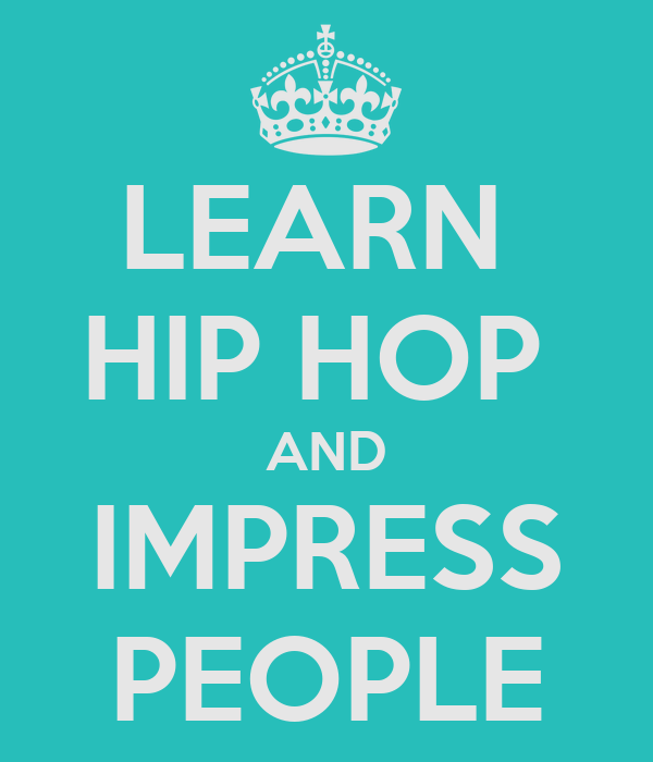 LEARN  HIP HOP  AND IMPRESS PEOPLE