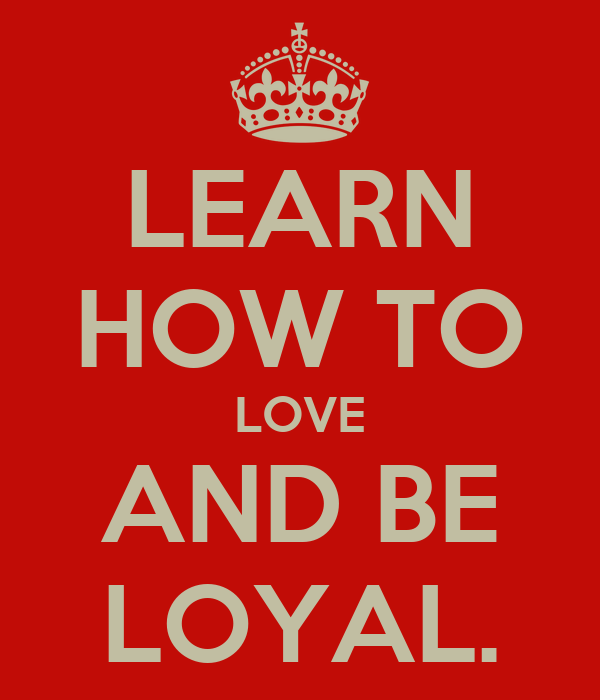 LEARN HOW TO LOVE AND BE LOYAL.