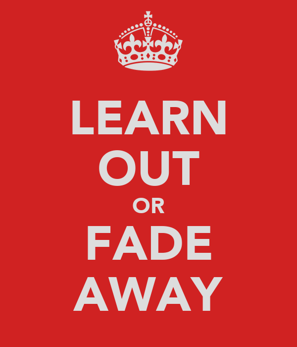 LEARN OUT OR FADE AWAY