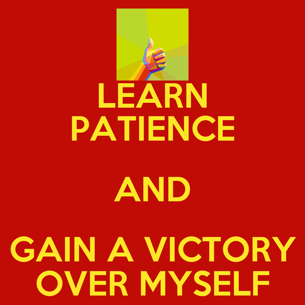 LEARN PATIENCE AND GAIN A VICTORY OVER MYSELF