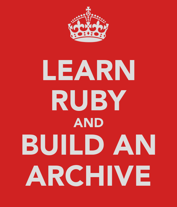 LEARN RUBY AND BUILD AN ARCHIVE