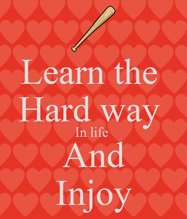 Learn the  Hard way  In life  And Injoy