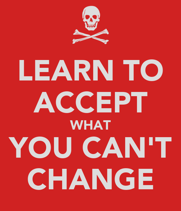 LEARN TO ACCEPT WHAT YOU CAN'T CHANGE
