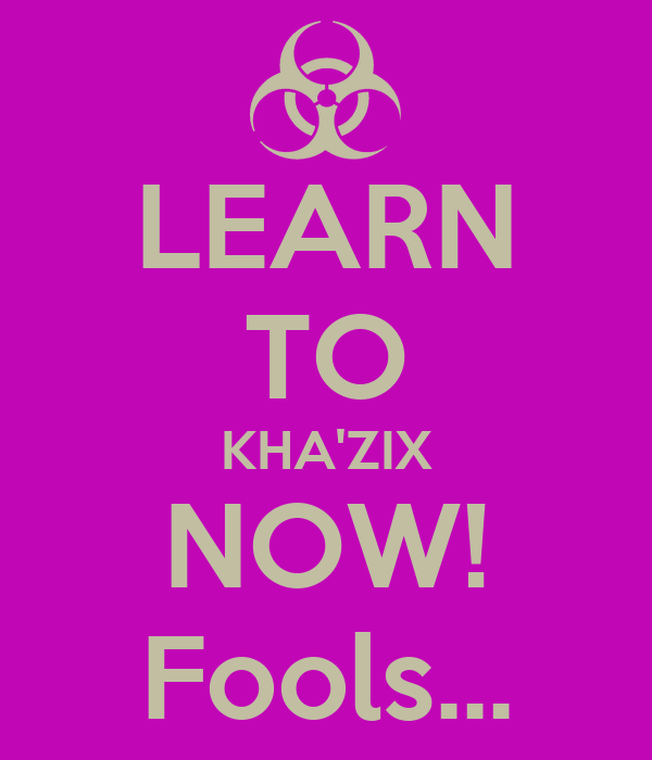 LEARN TO KHA'ZIX NOW! Fools...