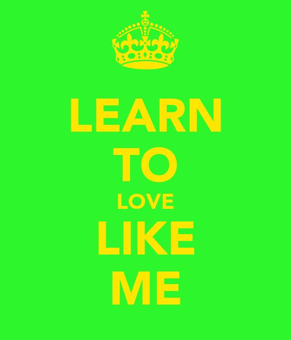 LEARN TO LOVE LIKE ME
