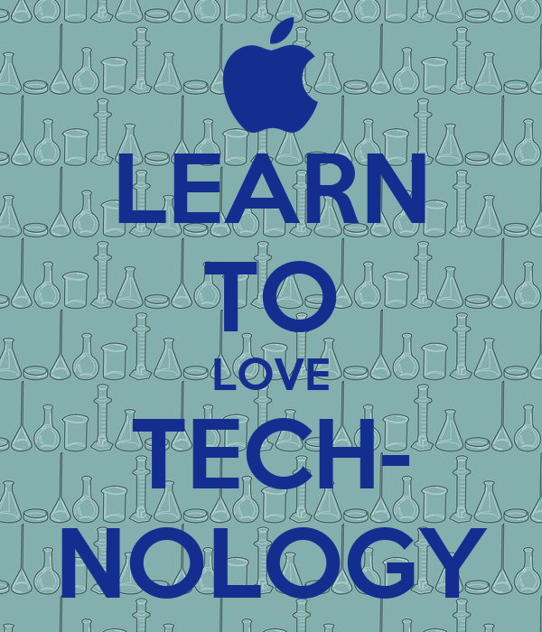 LEARN TO LOVE TECH- NOLOGY