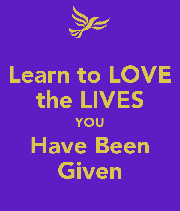 Learn to LOVE the LIVES YOU Have Been Given