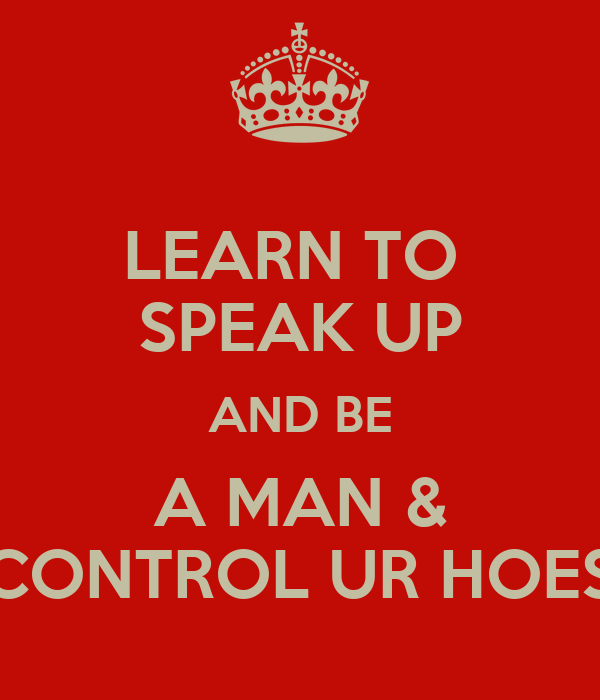 LEARN TO  SPEAK UP AND BE A MAN &  CONTROL UR HOES