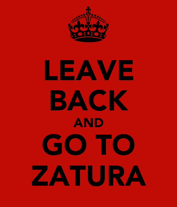 LEAVE BACK AND GO TO ZATURA
