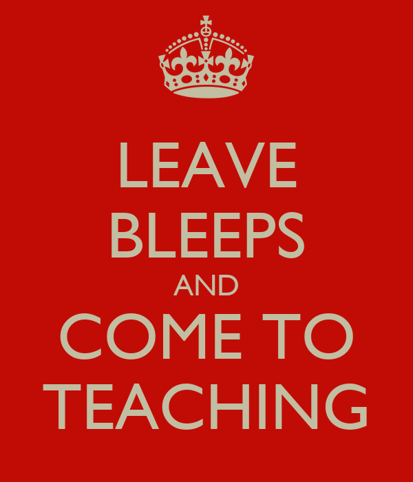 LEAVE BLEEPS AND COME TO TEACHING