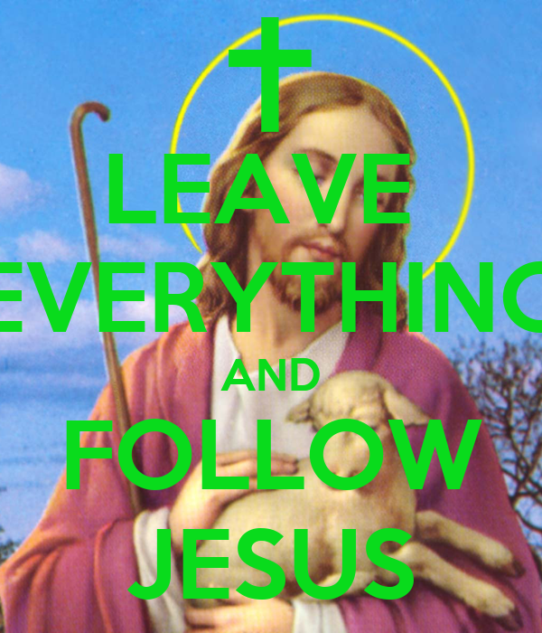 LEAVE  EVERYTHING AND FOLLOW JESUS