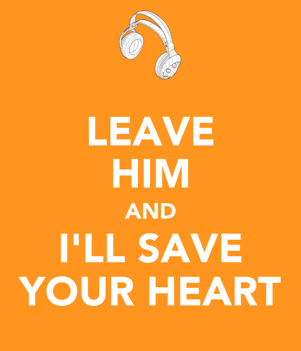 LEAVE HIM AND I'LL SAVE YOUR HEART