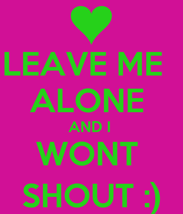 LEAVE ME   ALONE  AND I  WONT  SHOUT :)
