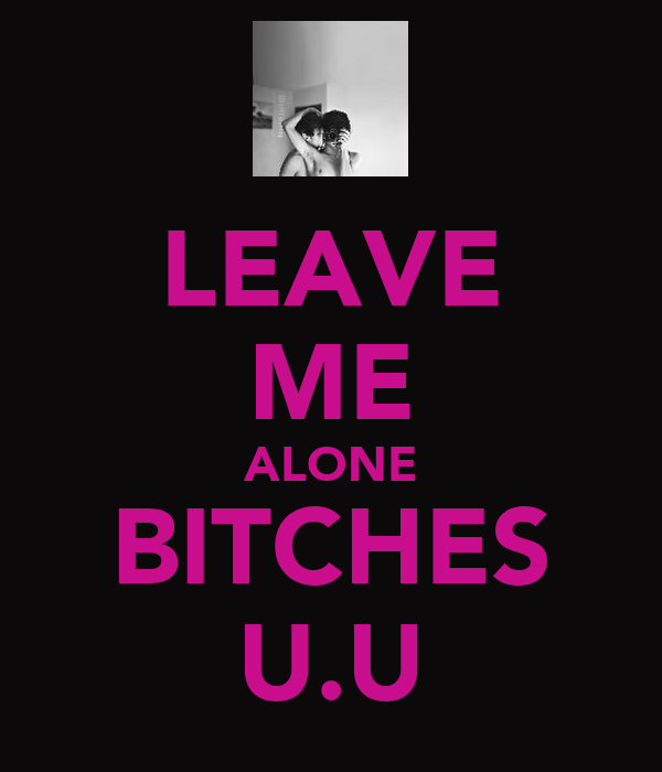 LEAVE ME ALONE BITCHES U.U