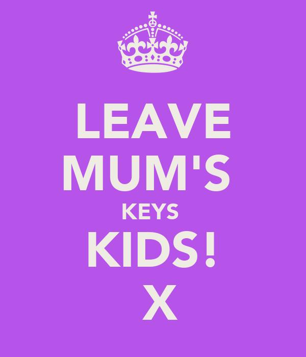 LEAVE MUM'S  KEYS  KIDS!  X