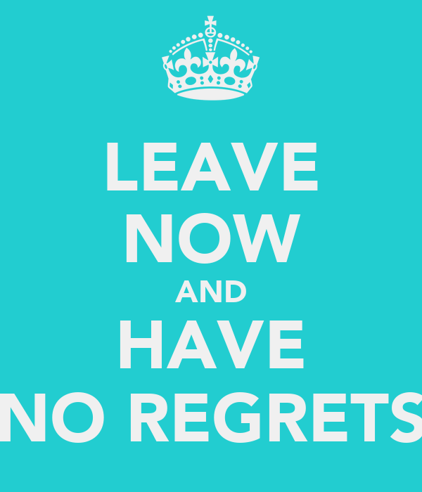 LEAVE NOW AND HAVE NO REGRETS