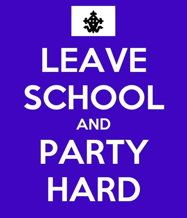 LEAVE SCHOOL AND PARTY HARD