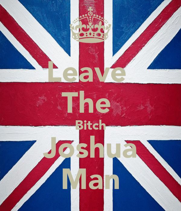 Leave  The  Bitch Joshua Man