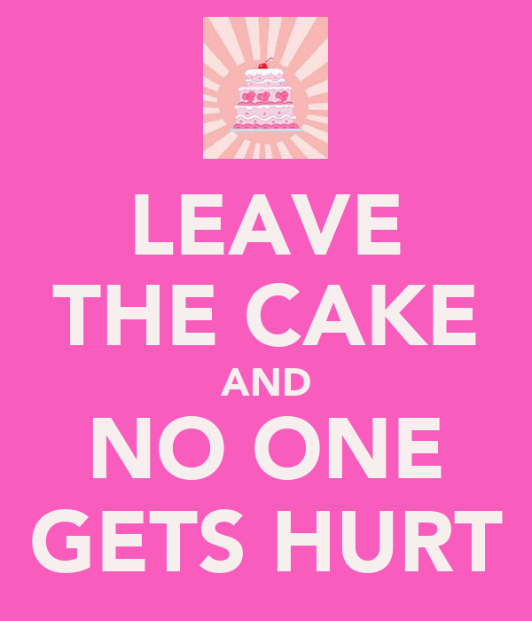 LEAVE THE CAKE AND NO ONE GETS HURT