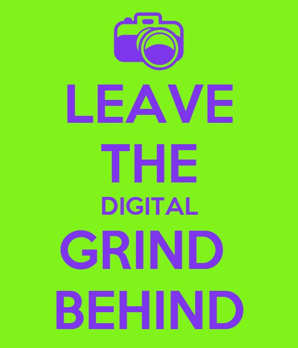 LEAVE THE DIGITAL GRIND  BEHIND
