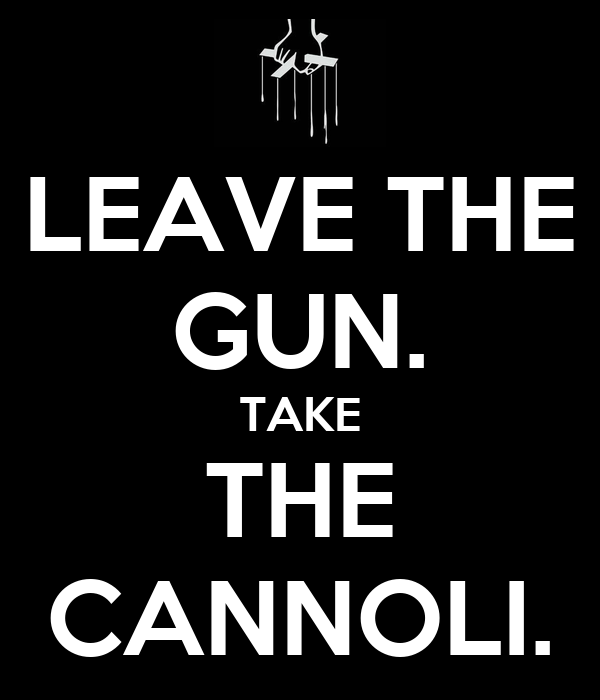 LEAVE THE GUN. TAKE THE CANNOLI.