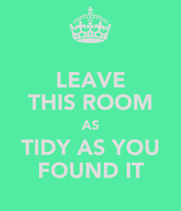 LEAVE THIS ROOM AS TIDY AS YOU FOUND IT