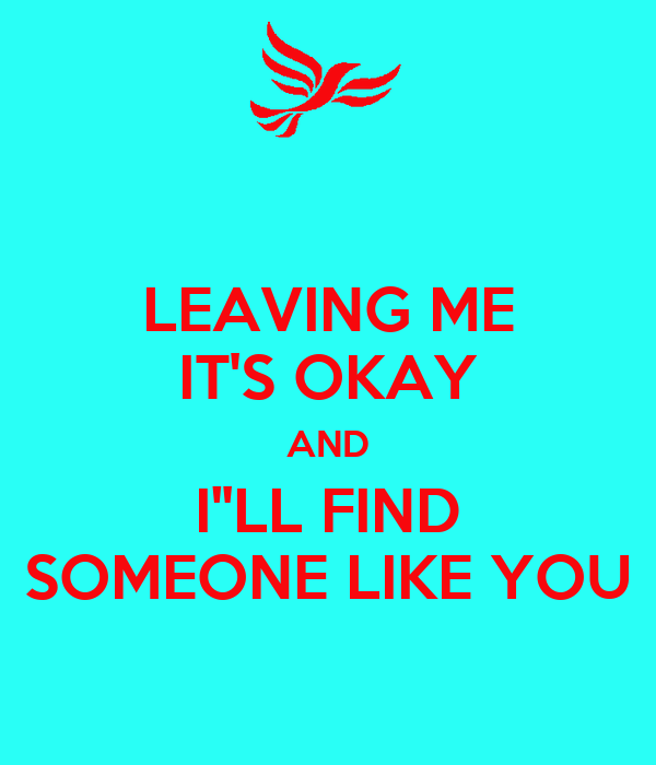 "LEAVING ME IT'S OKAY AND I""LL FIND SOMEONE LIKE YOU"