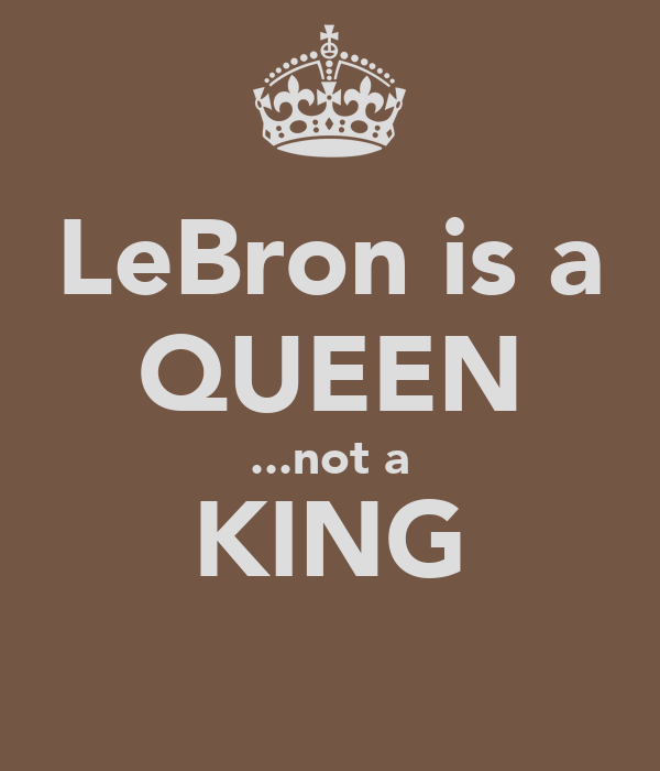 LeBron is a QUEEN ...not a KING