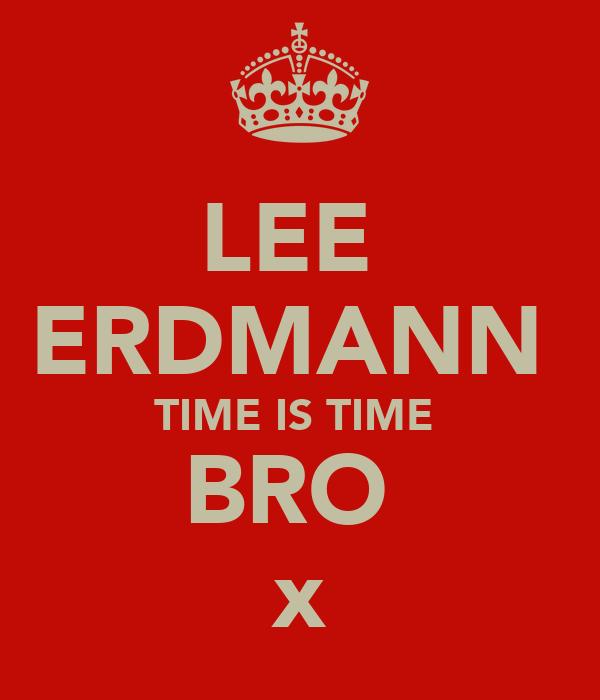 LEE  ERDMANN  TIME IS TIME  BRO  x