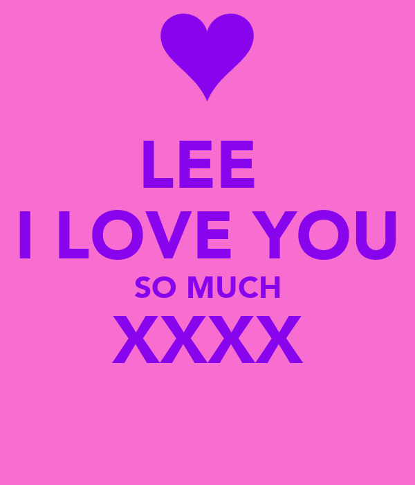 LEE  I LOVE YOU SO MUCH XXXX