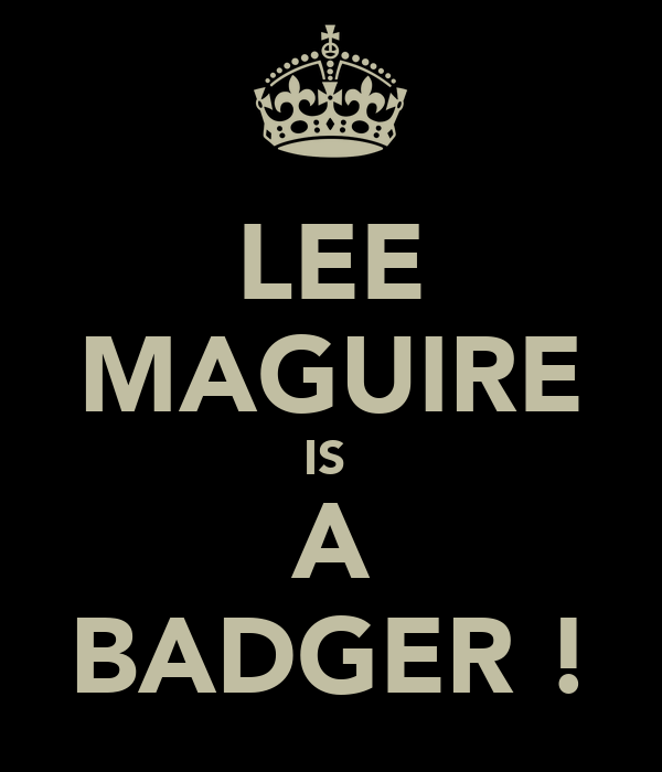 LEE MAGUIRE IS  A BADGER !