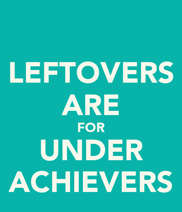 LEFTOVERS ARE FOR UNDER ACHIEVERS