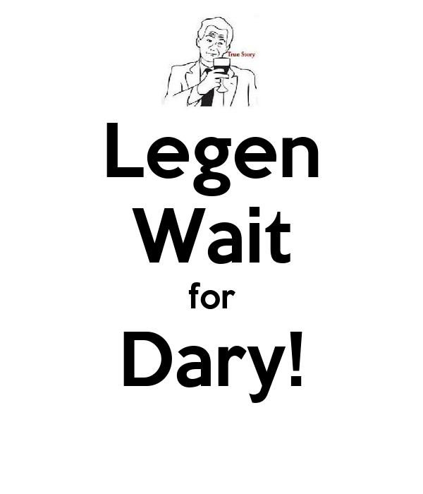 Legen Wait for Dary!