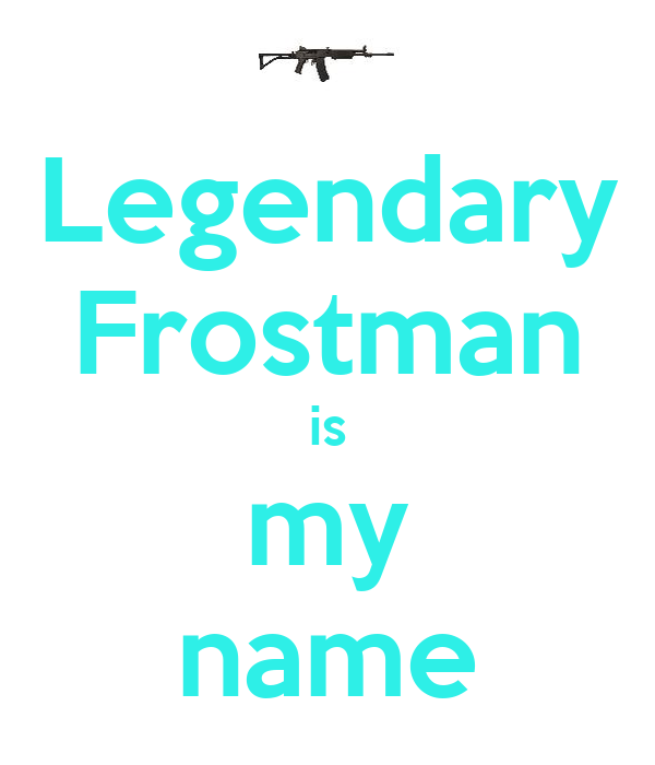 Legendary Frostman is my name