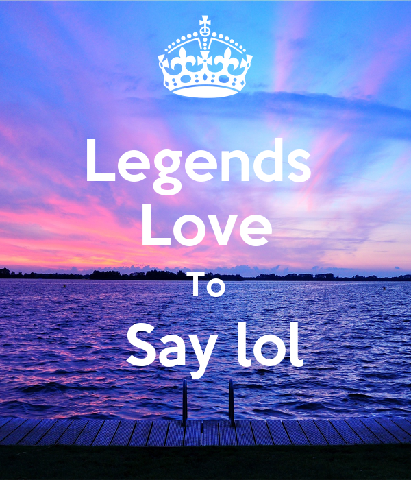 Legends  Love To  Say lol