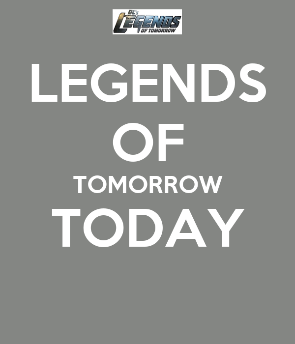 LEGENDS OF TOMORROW TODAY