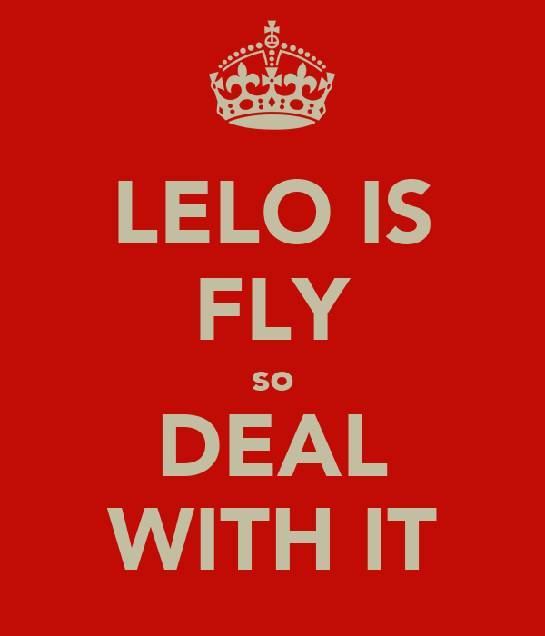 LELO IS FLY so DEAL WITH IT