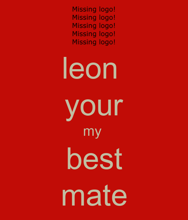 leon  your my  best mate