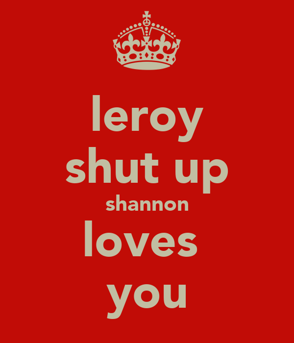 leroy shut up shannon loves  you