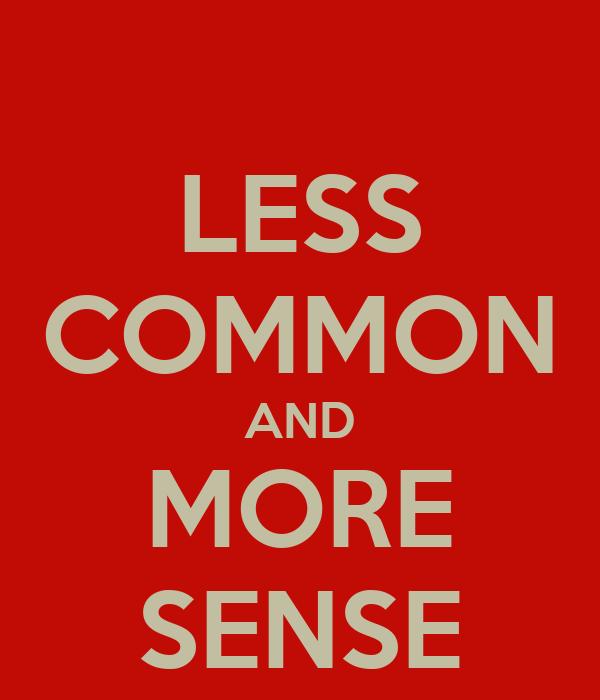LESS COMMON AND MORE SENSE