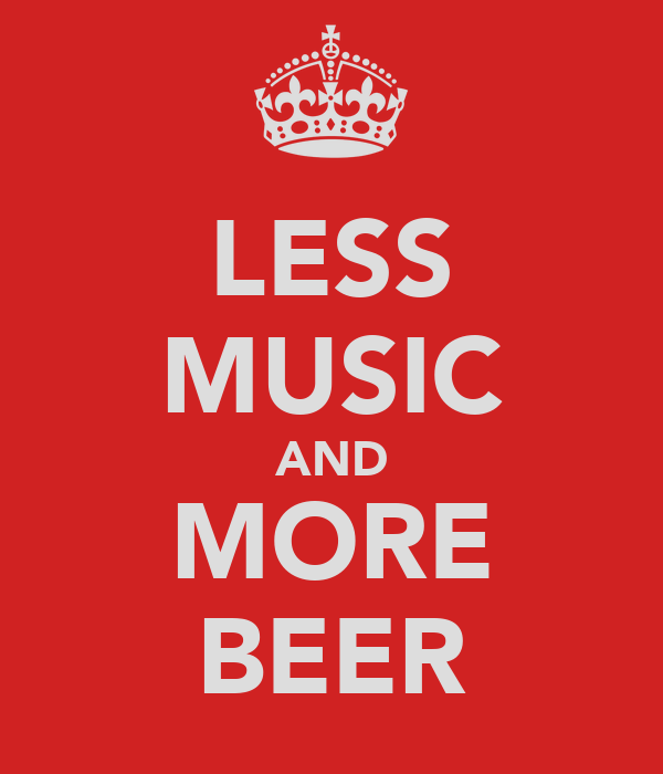 LESS MUSIC AND MORE BEER