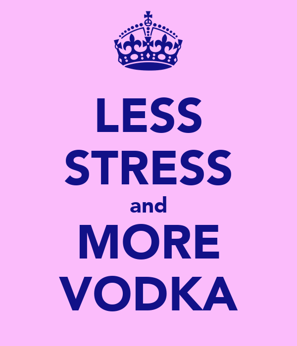 LESS STRESS and MORE VODKA