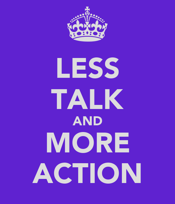 LESS TALK AND MORE ACTION