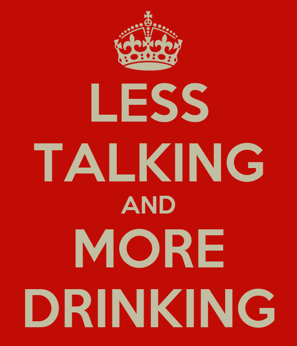 LESS TALKING AND MORE DRINKING
