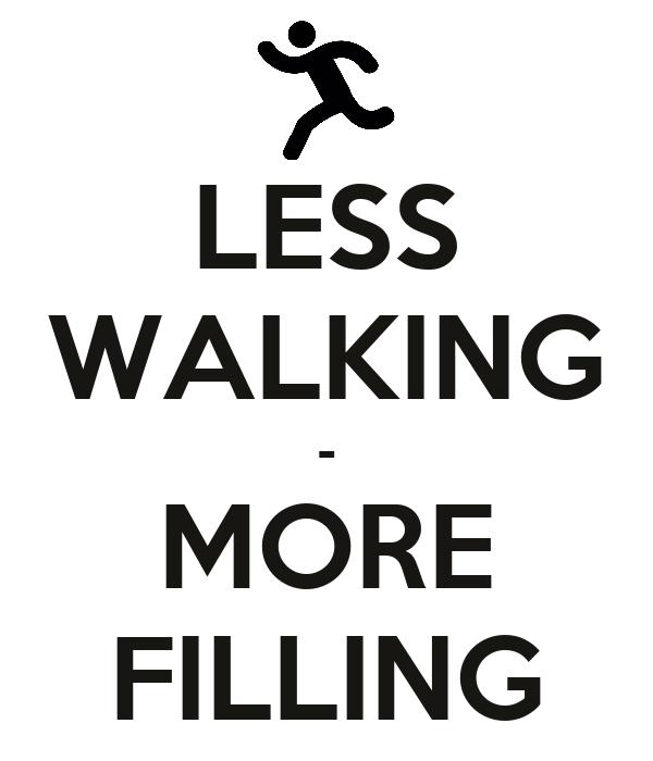 LESS WALKING - MORE FILLING