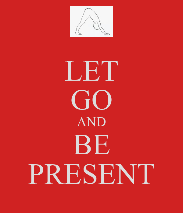 LET GO AND BE PRESENT